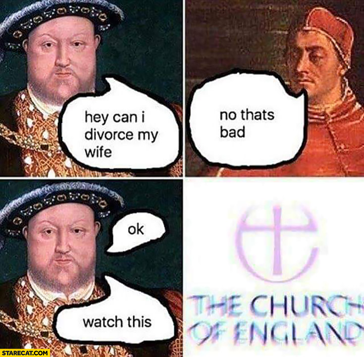 King: hey, can I divorce my wife? Church: no that's bad. OK, watch this: The Church of England