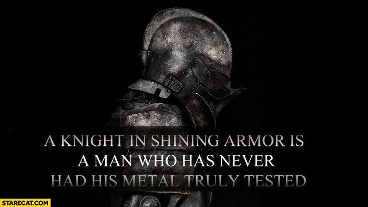 Knight in shining armor is a man who has never had his metal truly tested