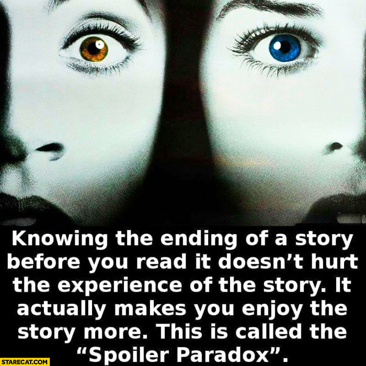 "Knowing the ending of a story before you read it doesn't hurt the experience of the story. It actually makes you enjoy the story more. This is called the ""spoiler paradox"""