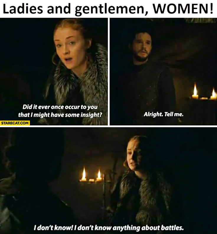 Ladies and gentlemen, women! Did it ever once occur to you that I might have some insight? Alright, tell me. I don't know anything about battles! Game of Thrones
