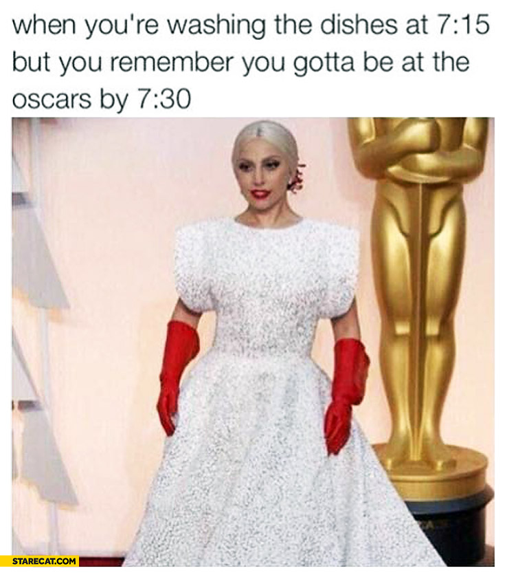 Lady Gaga when you're washing the dishes at 7:15 but you remember you gotta be at the Oscars by 7:30