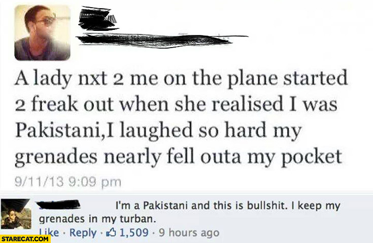 Lady on the plane started to freak out realised I was Pakistani, I laughed so hard my granades nearly fell outa my pocket. Bullshit I keep my granades in my turban