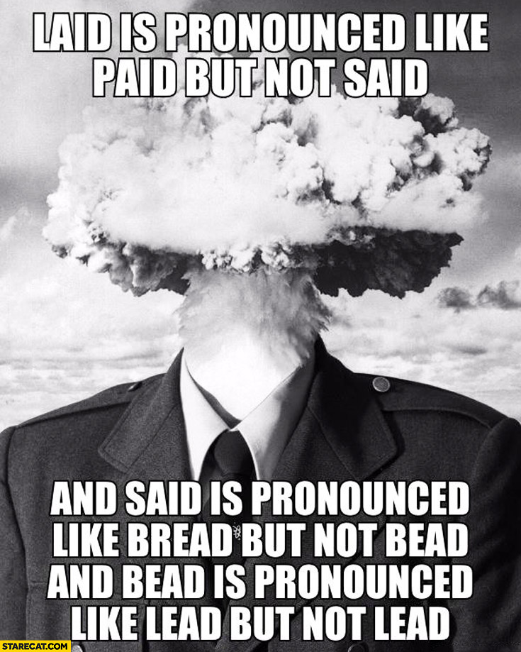 Laid is pronounced like paid but not said and said is pronounced like bread but not bead and bead is pronounced like lead but not lead