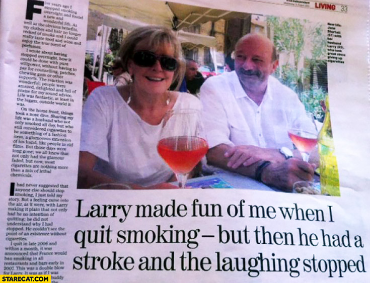 Larry made fun of me when I quit smoking but then he had a stroke and the laughing stopped