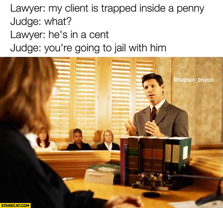 Lawyer: my client is trapped inside a penny. Judge: what? Lawyer: he's in a cent. Judge: you're going to jail with him