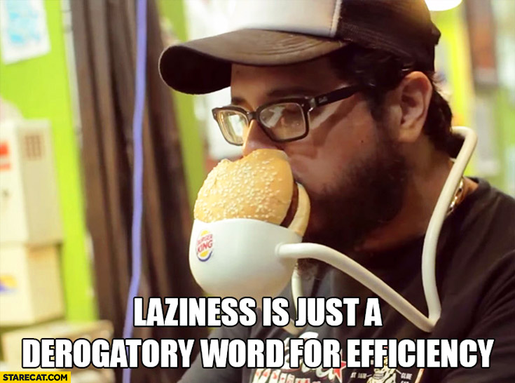 Laziness is just a derogatory word for efficiency