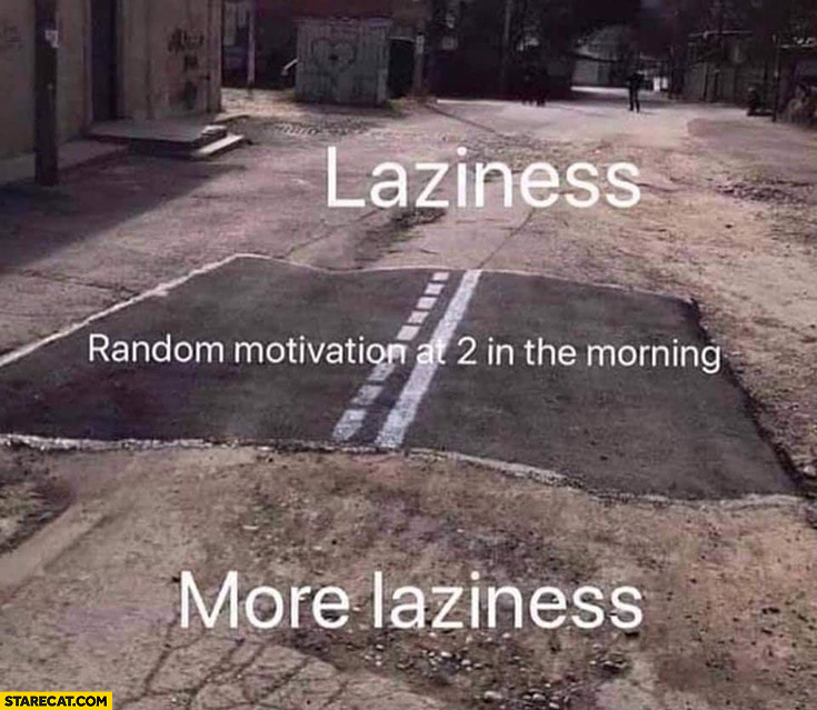 Laziness, random motivation at 2 in the morning, more laziness short road