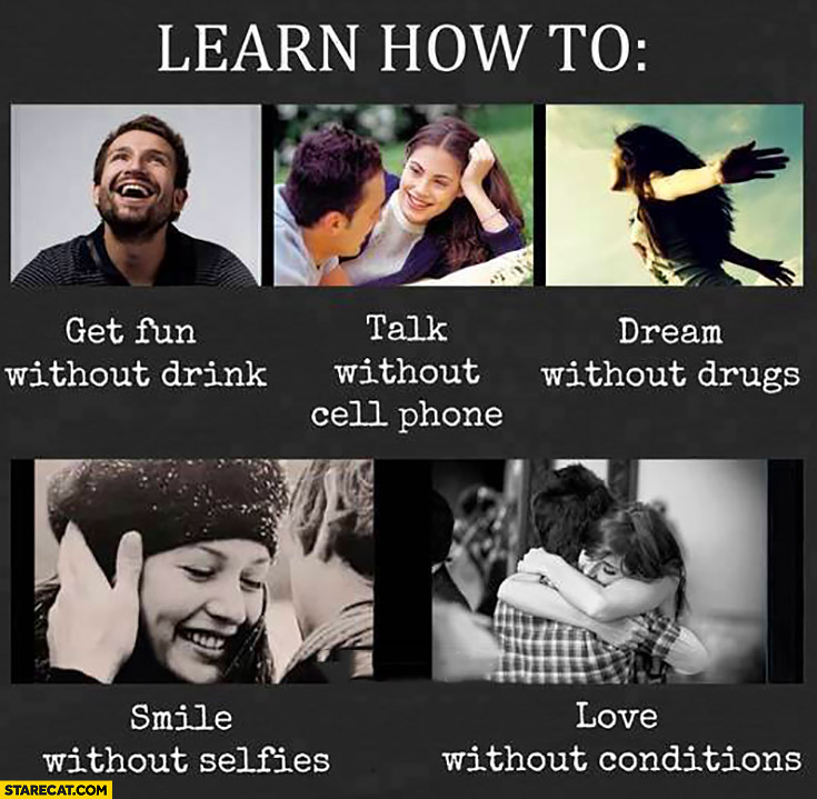 Learn how to get fun without drink, talk without cell phone, dream without drugs, smile without selfies, love without conditions
