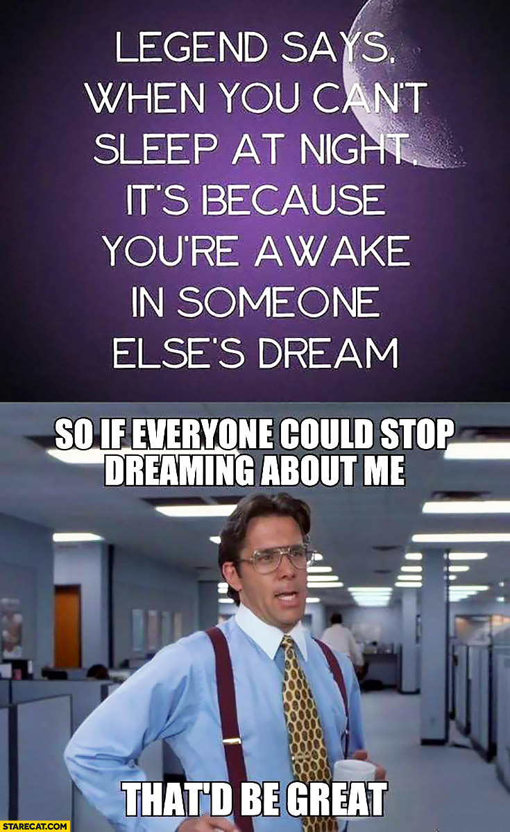 Legend says when you can't sleep at night it's because you're awake in someone else's dream. So if everyone could stop dreaming about me that'd be great