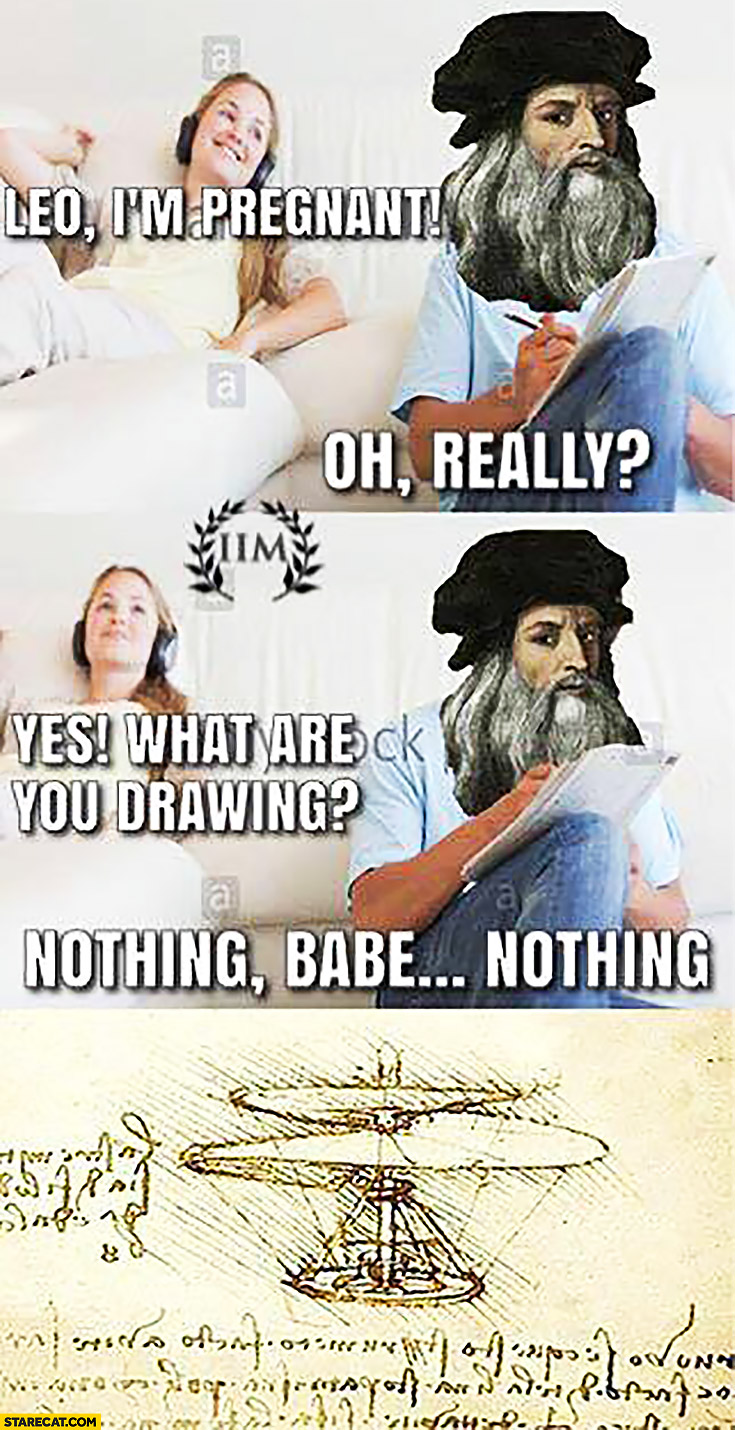 Leo I'm preagnant DaVinci Oh really? What are you drawing? Nothing babe helicopter to escape