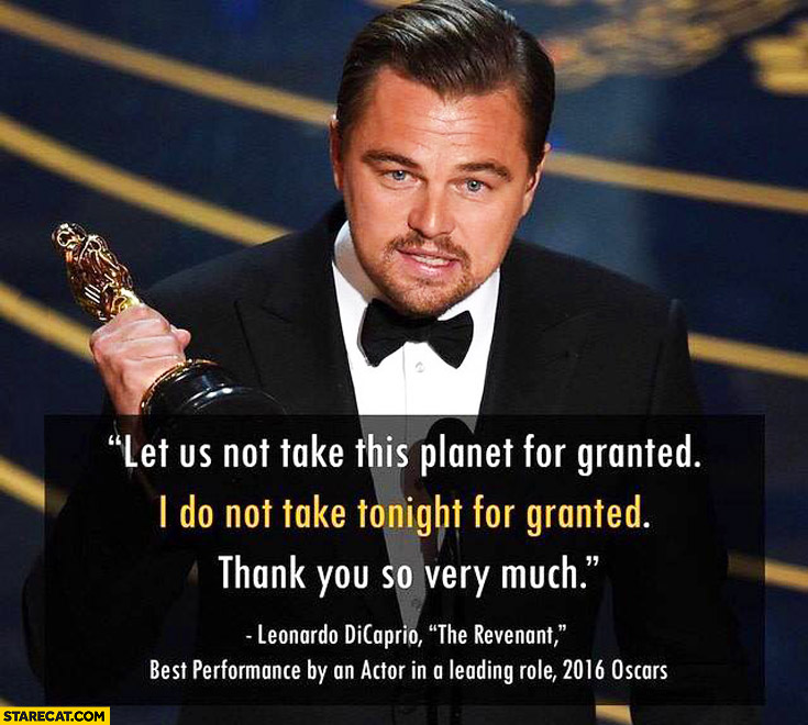 Let us not take this planet for granted, I do not take tonight for granted, thank you so very much. Leonardo DiCaprio The Revenant Best performance by and actor in a leading role 2016 Oscars