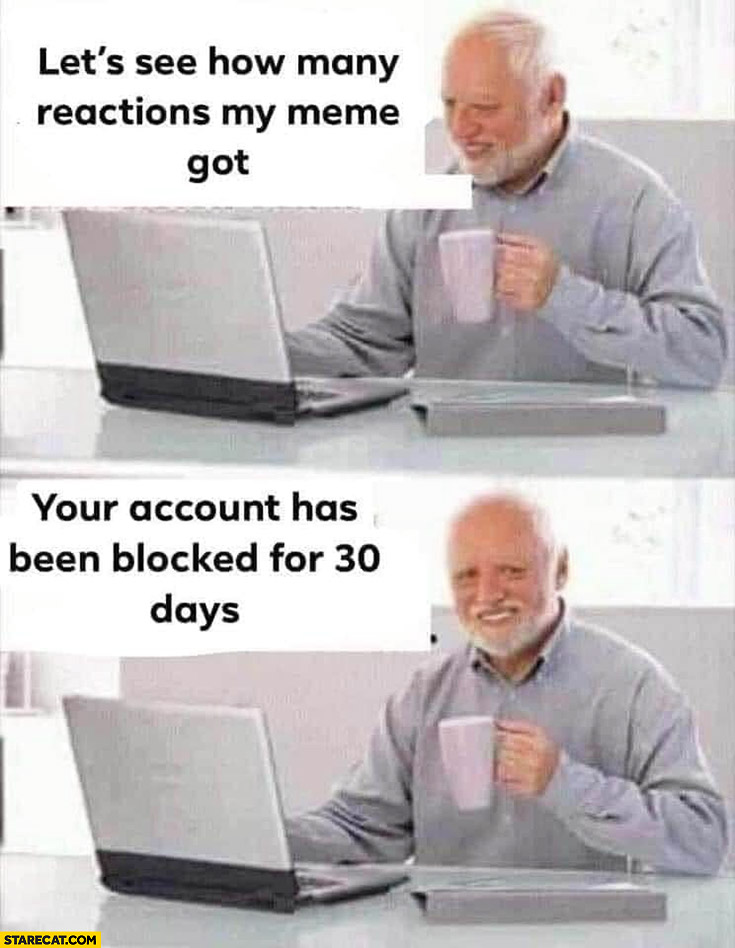Let's see how many reactions my meme got your account has been blocked for 30 days Harold