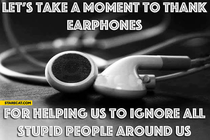 Let's take a moment to thank earphones for helping us to ignore all stupid people around us