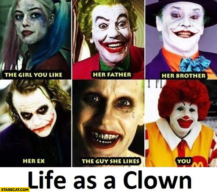 Life as a clown: you, the girl you like, her ex, father, brother, guy she likes McDonald