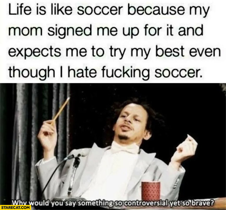 Life is like soccer because my mom signed me up for it and expects me to try my best even though I hate soccer
