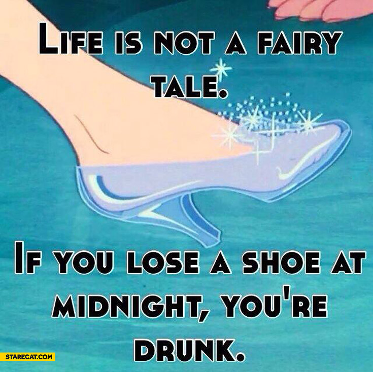 Life is not a fairy tale if you lose a shoe at midnight you're drunk