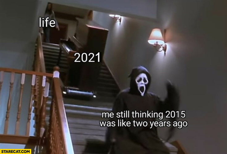 Life piano coming at me down the stairs 2021 me still thinking 2015 was like two years ago