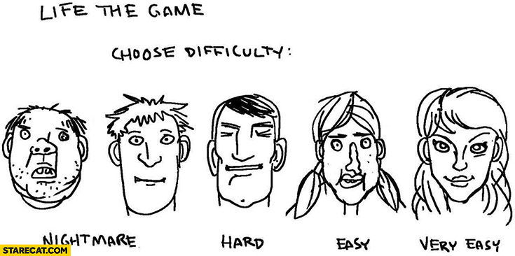 Life the game choose difficulty: ugly man nightmare, handsome man hard, ugly woman easy, beautiful woman very easy