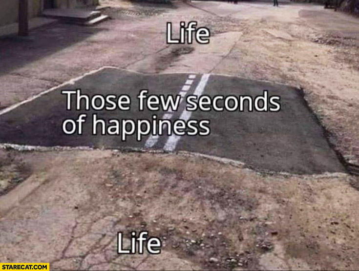 Life, those few seconds of happiness asphalt unpaved road
