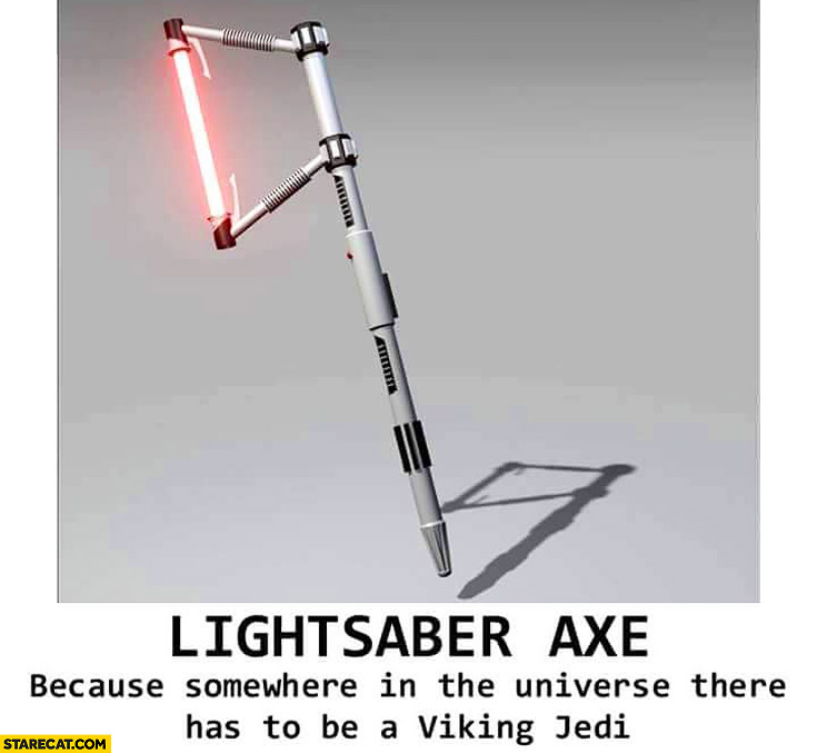 Lightsaber axe because somewhere in the universe there has to be a viking jedi