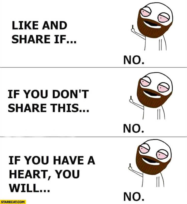 Like and share if… No. If you don't share this… No. If you have a heart you will… No.