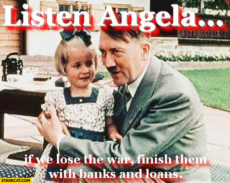 Listen Angela if we lose war finish them with banks and loans hitler