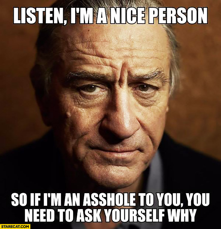 Listen I'm a nice person so if I'm an asshole to you you need to ask yourself why Robert DeNiro