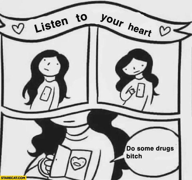 Listen to your heart: do some drugs bitch