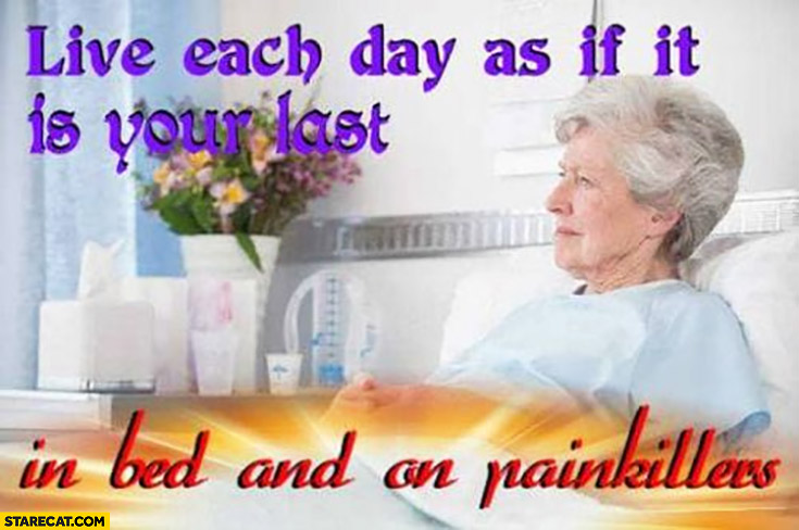 Live each day as if it is your last in bed and on painkillers