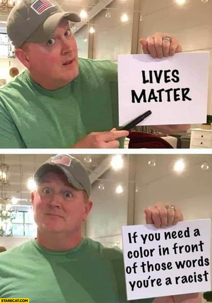 Lives matter, if you need a color in front of those words you're racist
