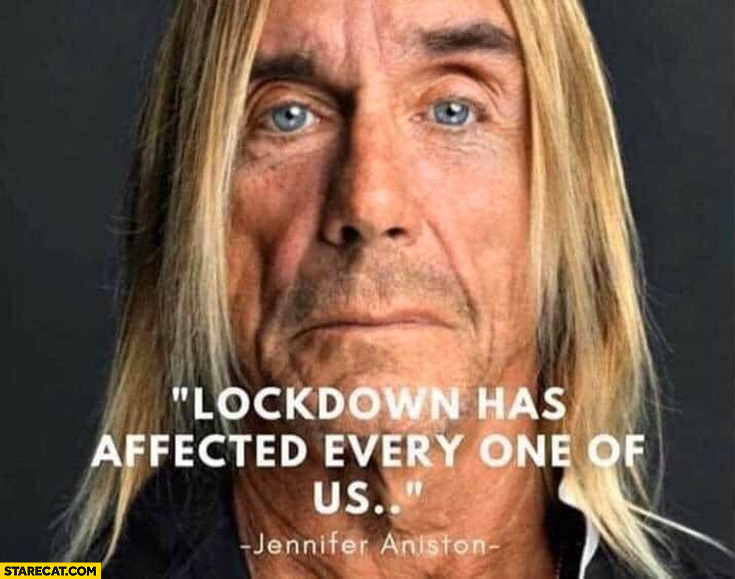 Lockdown has affected every one of us Jennifer Aniston Iggy Pop