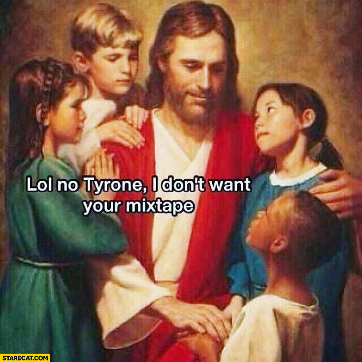 Lol no Tyrone I don't want your mixtape Jesus