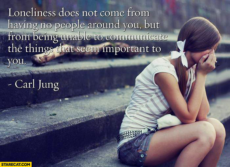 Loneliness is from being unable to communicate things that seem important to you