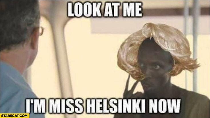Look at me. I'm Miss Helsinki now black man