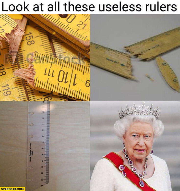 Look at these useless rulers literally Queen Elizabeth