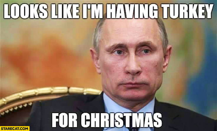 Looks like I'm having Turkey for Christmas Putin