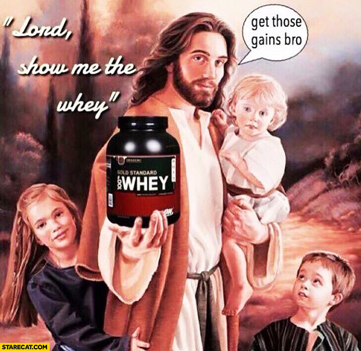 Lord show me the whey, get those gains bro Jesus
