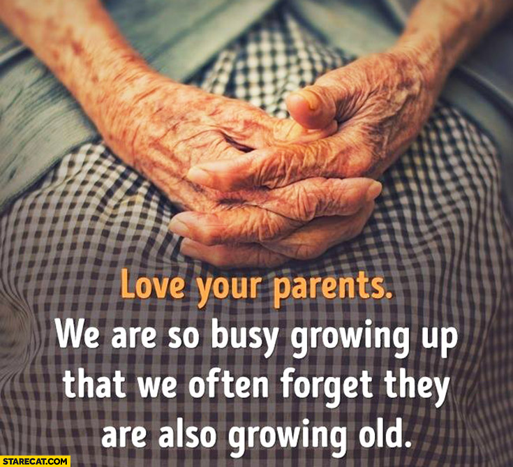Love your parents, we are so busy growing up that we often forget they are also growing old