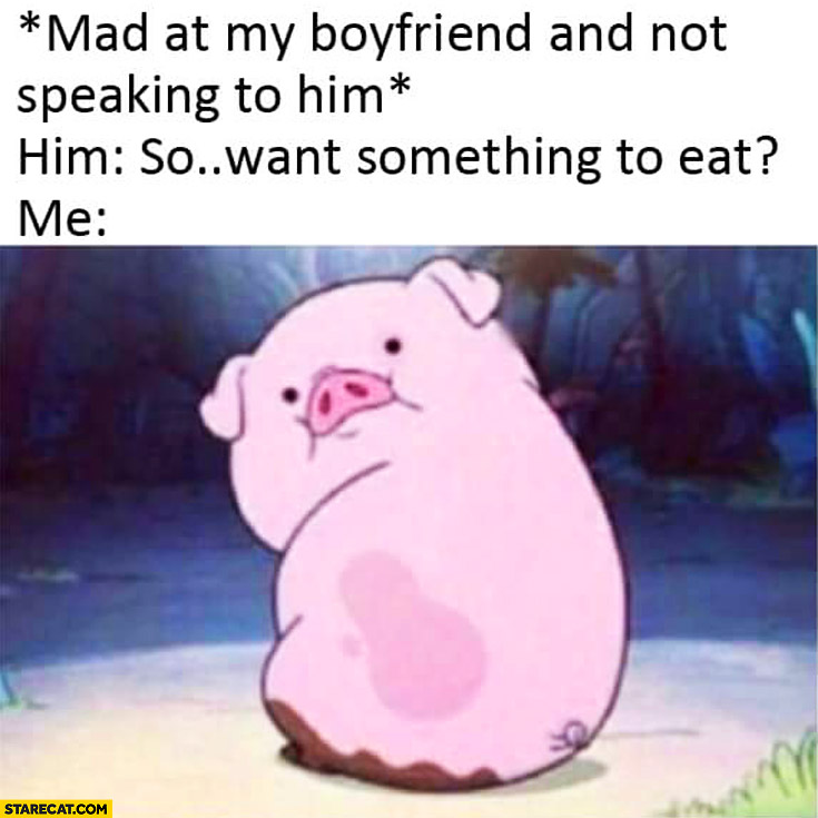 Mad at my boyfriend and not speaking to him, so want something to eat? Me pig looking