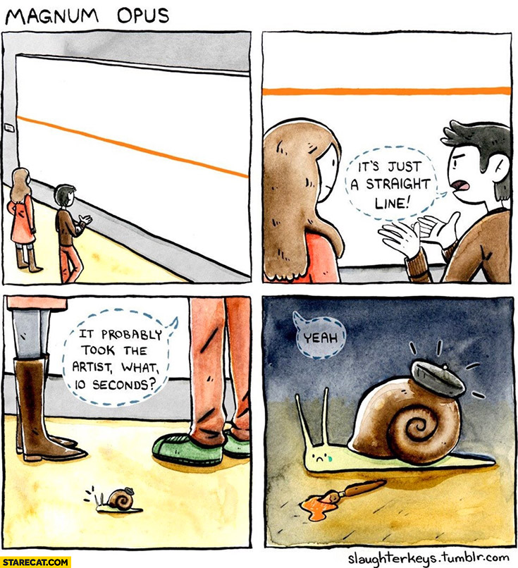 Magnum opus it's just a straight line, it probably took the artist what 10 seconds? Snail sad crying comic