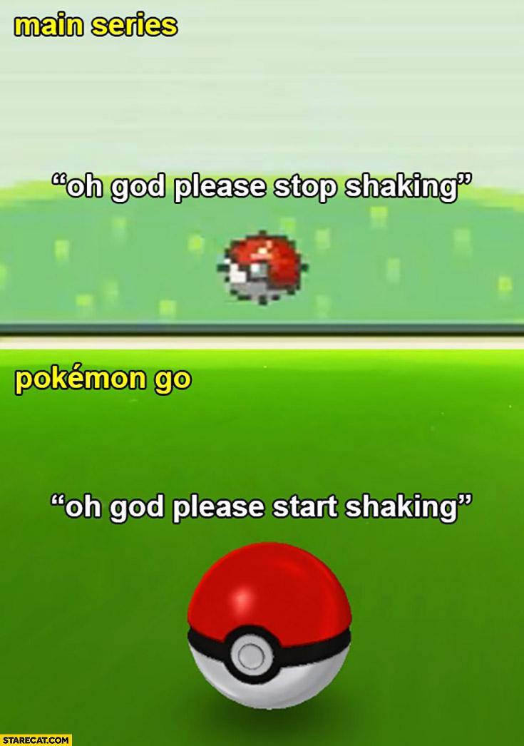 Main series: oh God, please stop shaking. Pokemon GO: oh God, please start shaking