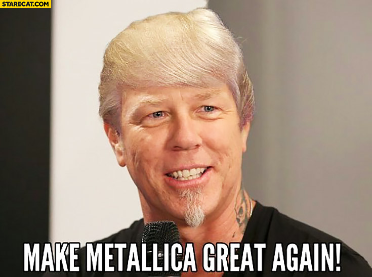 Make Metallica great again. James Hetfield Donald Trump