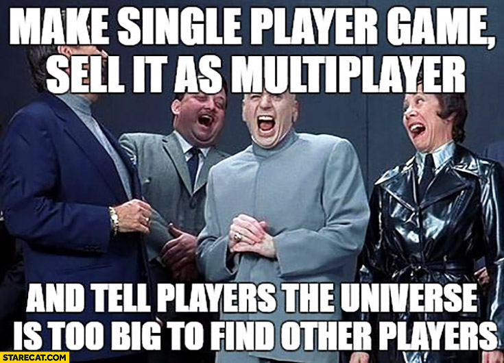 Make single player game, sell it as multiplayer and tell players the universe is too big to find other players. Evil idea