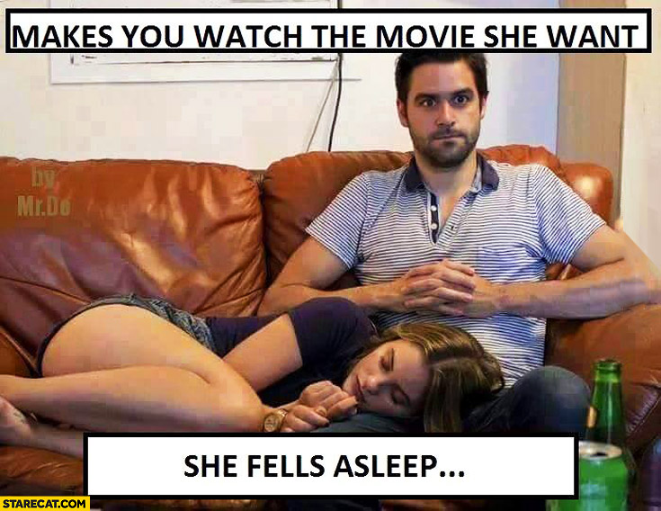 Makes you watch the movie she want she fells asleep