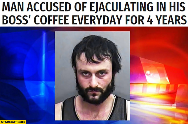 Man accused of ejaculating in his boss coffee everyday for 4 years