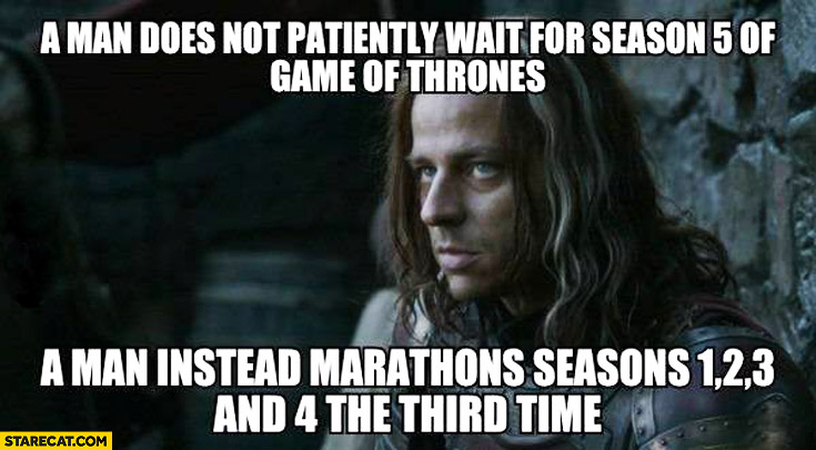 Man does not patiently wait for season 5 of Game of Thrones man instead marathons seasons third time