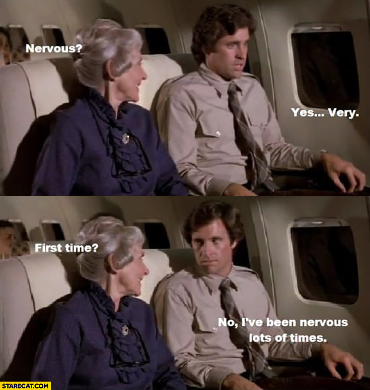 Man on a plane: nervous? Yes, very. First time? No, I've been nervous lots of times