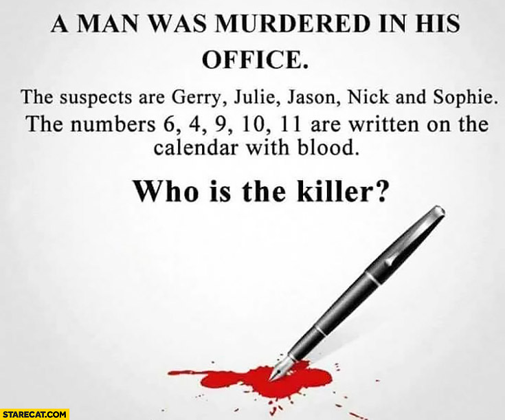 Man was murdered in his office suspects are Gerry, Julie, Jason, Nick and Sophie. Numbers 6, 4, 9, 10, 11 are written on the calendar with blood. Guess who is the killer? riddle