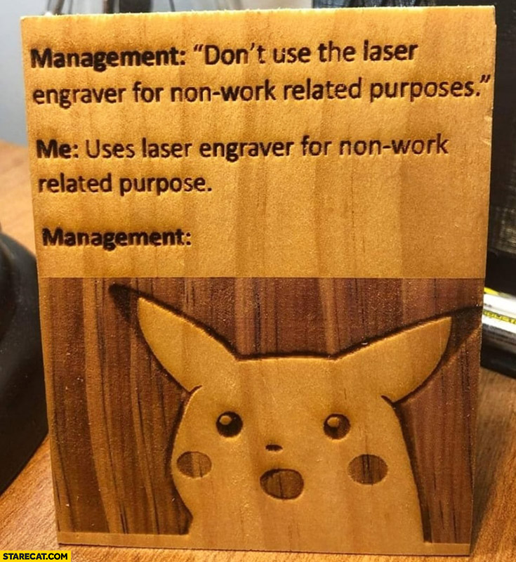 Management don't use the laser engraver for non work related purposes me uses it management shocked Pikachu