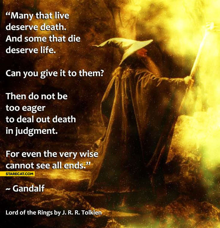 Many that live deserve death and some that die deserve life Gandalf